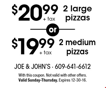 $20.99 + tax 2 large pizzas OR $19.99 + tax 2 medium pizzas. With this coupon. Not valid with other offers. Valid Sunday-Thursday. Expires 12-30-16.