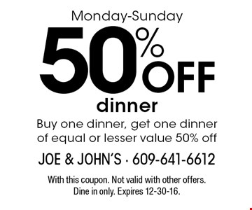 Monday-Sunday 50% off dinner. Buy one dinner, get one dinner of equal or lesser value 50% off. With this coupon. Not valid with other offers. Dine in only. Expires 12-30-16.
