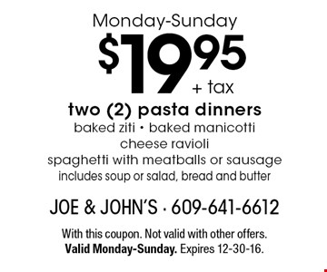Monday-Sunday $19.95 + tax two (2) pasta dinners. Baked ziti, baked manicotti, cheese ravioli, spaghetti with meatballs or sausage. Includes soup or salad, bread and butter. With this coupon. Not valid with other offers. Valid Monday-Sunday. Expires 12-30-16.