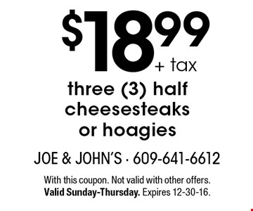 $18.99 + tax three (3) half cheesesteaks or hoagies. With this coupon. Not valid with other offers. Valid Sunday-Thursday. Expires 12-30-16.