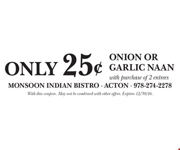 Only 25¢ Onion or Garlic Naanwith purchase of 2 entrees. With this coupon. May not be combined with other offers. Expires 12/30/16.