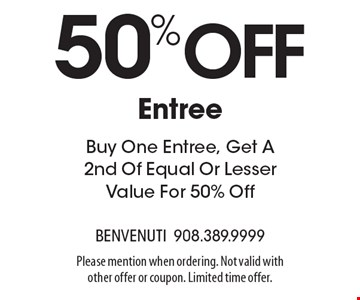 50%off Entree Buy One Entree, Get A 2nd Of Equal Or Lesser Value For 50% Off. Please mention when ordering. Not valid with other offer or coupon. Limited time offer.