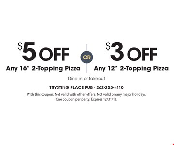 "$5 off any 16"" 2-topping pizza OR $3 off any 12"" 2-topping pizza. Dine in or takeout. With this coupon. Not valid with other offers. Not valid on any major holidays. One coupon per party. Expires 12/31/18."