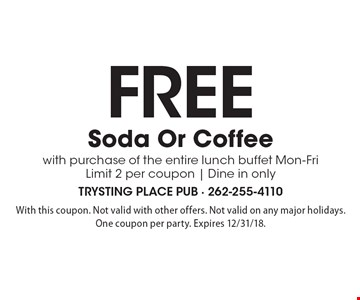 Free soda or coffee with purchase of the entire lunch buffet Mon-Fri. Limit 2 per coupon. Dine in only. With this coupon. Not valid with other offers. Not valid on any major holidays. One coupon per party. Expires 12/31/18.