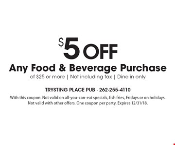 $5 off any food & beverage purchase of $25 or more. Not including tax. Dine in only. With this coupon. Not valid on all-you-can-eat specials, fish fries, Fridays or on holidays. Not valid with other offers. One coupon per party. Expires 12/31/18.
