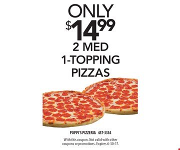 Only $14.99 2 med 1-topping pizzas. With this coupon. Not valid with other coupons or promotions. Expires 6-30-17.