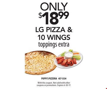 Only $18.99 lg pizza & 10 wings toppings extra. With this coupon. Not valid with other coupons or promotions. Expires 6-30-17.