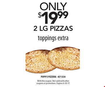 Only $19.99 2 lg pizzas toppings extra. With this coupon. Not valid with other coupons or promotions. Expires 6-30-17.