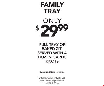 Family Tray - Only $29.99 full tray of baked ziti served with a dozen garlic knots. With this coupon. Not valid with other coupons or promotions. Expires 6-30-17.