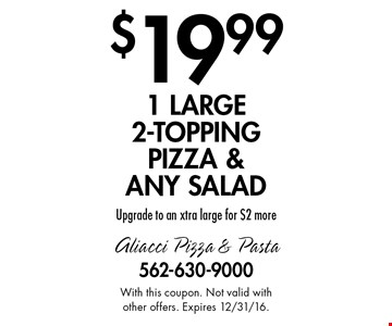 $19.99 1 large 2-topping pizza & any salad. Upgrade to an xtra large for $2 more. With this coupon. Not valid with other offers. Expires 12/31/16.