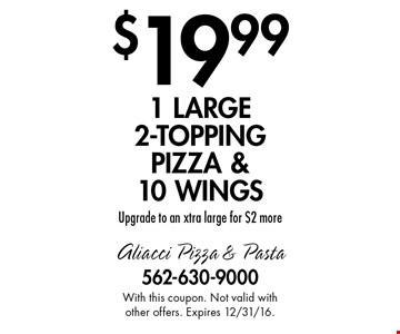 $19.99 1 large 2-topping pizza & 10 wings. Upgrade to an xtra large for $2 more. With this coupon. Not valid with other offers. Expires 12/31/16.