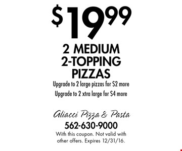$19.99 2 medium 2-topping pizzas. Upgrade to 2 large pizzas for $2 more Upgrade to 2 xtra large for $4 more. With this coupon. Not valid with other offers. Expires 12/31/16.