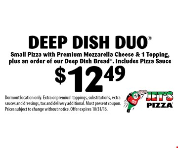 $12.49 Deep Dish Duo® Small Pizza with Premium Mozzarella Cheese & 1 Topping, plus an order of our Deep Dish Bread®. Includes Pizza Sauce. Dormont location only. Extra or premium toppings, substitutions, extra sauces and dressings, tax and delivery additional. Must present coupon. Prices subject to change without notice. Offer expires 10/31/16.