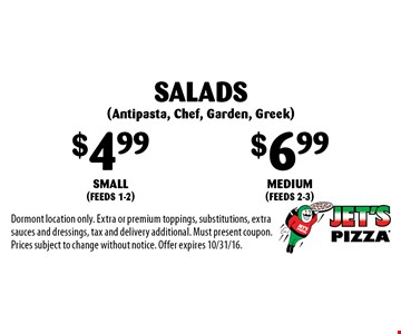 Salads (Antipasta, Chef, Garden, Greek): $4.99 small (feeds 1-2), $6.99 medium (feeds 2-3). Dormont location only. Extra or premium toppings, substitutions, extra sauces and dressings, tax and delivery additional. Must present coupon. Prices subject to change without notice. Offer expires 10/31/16.