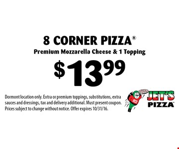 $13.99 8 Corner Pizza® Premium Mozzarella Cheese & 1 Topping. Dormont location only. Extra or premium toppings, substitutions, extra sauces and dressings, tax and delivery additional. Must present coupon. Prices subject to change without notice. Offer expires 10/31/16.