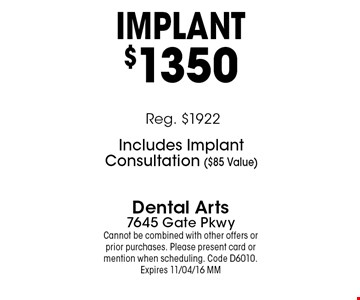 IMPlANT$1350. Dental Arts7645 Gate PkwyCannot be combined with other offers or prior purchases. Please present card or mention when scheduling. Code D6010. Expires 11/04/16 MM