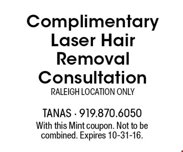 Complimentary Laser Hair Removal ConsultationRaleigh Location Only. With this Mint coupon. Not to be combined. Expires 10-31-16.