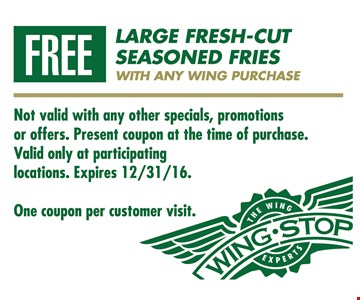 Free large fresh-cut seasoned fries with any wing purchase. One coupon per customer visit. Not valid with any other specials, promotions or offers. Present coupon at the time of purchase. Valid only at participating locations. Expires 12/31/16.