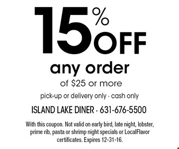15% Off any order of $25 or morepick-up or delivery only • cash only. With this coupon. Not valid on early bird, late night, lobster, prime rib, pasta or shrimp night specials or LocalFlavor certificates. Expires 12-31-16.
