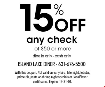 15% Off any check of $50 or moredine in only • cash only. With this coupon. Not valid on early bird, late night, lobster, prime rib, pasta or shrimp night specials or LocalFlavor certificates. Expires 12-31-16.