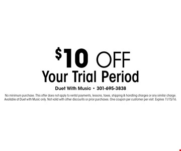 $10 off Your Trial Period. No minimum purchase. This offer does not apply to rental payments, lessons, taxes, shipping & handling charges or any similar charge. Available at Duet with Music only. Not valid with other discounts or prior purchases. One coupon per customer per visit. Expires 11/15/16.
