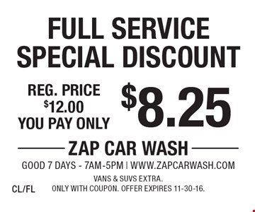 $8.25 Full Service Special Discount. Reg. price $12.00. Vans & SUVs extra. Only with coupon. Offer expires 11-30-16. CL/FL