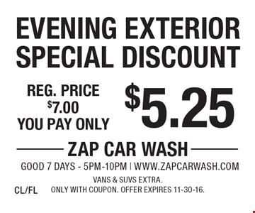$5.25 Evening Exterior Special Discount. Reg. price $7.00. Vans & SUVs extra. Only with coupon. Offer expires 11-30-16. CL/FL