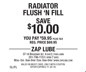 Save $10.00 Radiator Flush 'N Fill. You pay $59.95 plus tax. Reg. price $69.95. Valid on most cars. Only with coupon. Offer expires 11-30-16. CL/FL