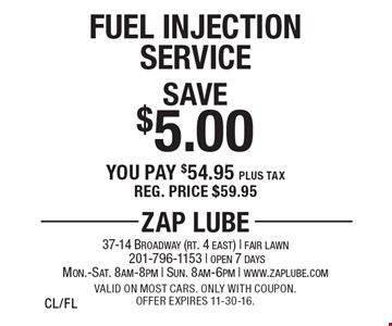 Save $5.00 Fuel Injection Service. You pay $54.95 plus tax. Reg. price $59.95. Valid on most cars. Only with coupon. Offer expires 11-30-16. CL/FL