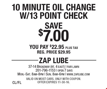 Save $7.00 - 10 Minute Oil Change with 13 Point Check. You pay $22.95 plus tax. Reg. price $29.95. Valid on most cars. Only with coupon. Offer expires 11-30-16. CL/FL