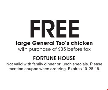 FREE large General Tso's chicken with purchase of $35 before tax. Not valid with family dinner or lunch specials. Please mention coupon when ordering. Expires 10-28-16.