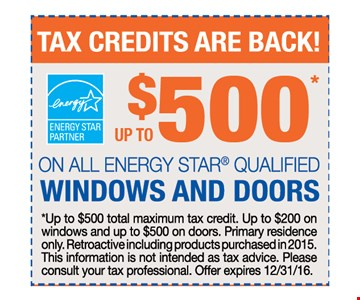 up to $500 on all energy star qualified windows and doors. up to $500 total maximum tax credit. Up to $200 on windows and up to $500 on doors. Primary residence only. Retroactive including products purchased in 2015. This information is not intended as tax advice. Please consult your tax professional. Offer expires 12-31-16