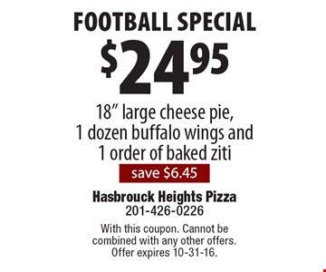 """Football Special! $24.95 18"""" large cheese pie, 1 dozen buffalo wings and 1 order of baked ziti. Save $6.45. With this coupon. Cannot be combined with any other offers. Offer expires 10-31-16."""