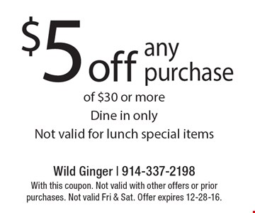 $5 off any purchase of $30 or more Dine in only Not valid for lunch special items. With this coupon. Not valid with other offers or prior purchases. Not valid Fri & Sat. Offer expires 12-28-16.