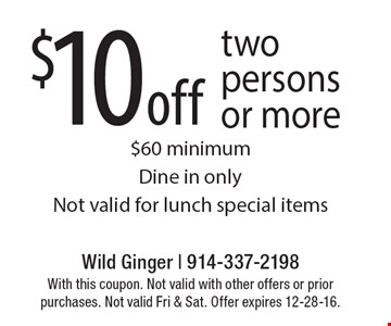$10 off two persons or more $60 minimum Dine in only Not valid for lunch special items. With this coupon. Not valid with other offers or prior purchases. Not valid Fri & Sat. Offer expires 12-28-16.