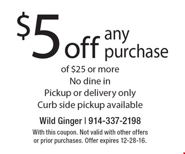 $5 off any purchase of $25 or more No dine in Pickup or delivery only Curb side pickup available. With this coupon. Not valid with other offers or prior purchases. Offer expires 12-28-16.