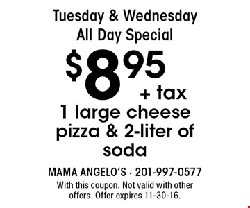 Tuesday & Wednesday, All Day Special: 1 large cheese pizza & 2-liter of soda for $8.95 + tax. With this coupon. Not valid with other offers. Offer expires 11-30-16.