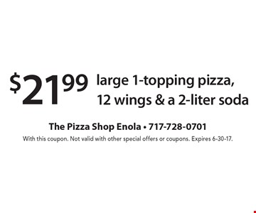 $21.99 large 1-topping pizza,12 wings & a 2-liter soda. With this coupon. Not valid with other special offers or coupons. Expires 6-30-17.