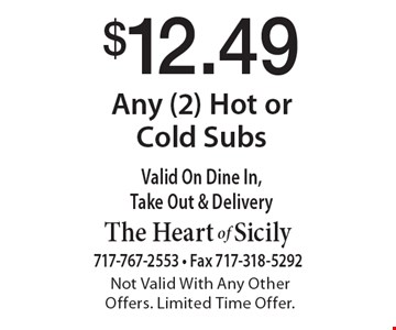 $12.49 Any (2) Hot or Cold Subs. Valid On Dine In, Take Out & Delivery. Not Valid With Any Other Offers. Limited Time Offer.