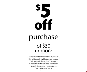 $5 off purchase of $30 or more. Excludes Alcohol. Valid for dine in, pick-up. Not valid on delivery. Must present coupon. Valid only at Fullerton Oggi's location. Not valid with other coupons or in-house specials. One coupon per table/party. Offer expires 11/27/16 . LF