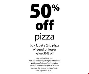 50% off pizza buy 1, get a 2nd pizza of equal or lesser value 50% off. Valid for dine in, pick-up. Not valid on delivery. Must present coupon. Valid only at Fullerton Oggi's location. Not valid with other coupons or in-house specials. One coupon per table/party. Offer expires 11/27/16. LF