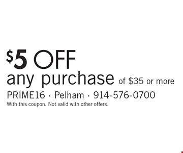 $5 off any purchase of $35 or more. With this coupon. Not valid with other offers.
