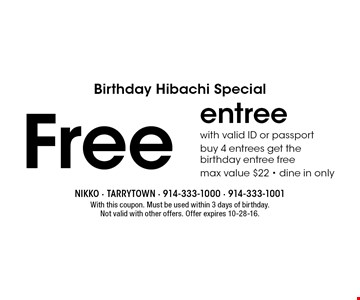 Birthday Hibachi Special: Free entree with valid ID or passport. Buy 4 entrees get the birthday entree free. Max value $22. Dine in only. With this coupon. Must be used within 3 days of birthday. Not valid with other offers. Offer expires 10-28-16.
