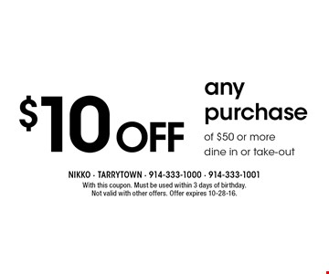 $10 off any purchase of $50 or more. Dine in or take-out. With this coupon. Must be used within 3 days of birthday. Not valid with other offers. Offer expires 10-28-16.