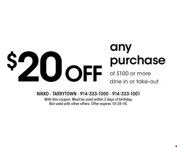 $20 off any purchase of $100 or more. Dine in or take-out. With this coupon. Must be used within 3 days of birthday. Not valid with other offers. Offer expires 10-28-16.