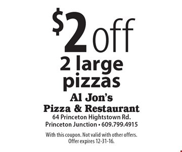$2 off 2 large pizzas. With this coupon. Not valid with other offers. Offer expires 12-31-16.