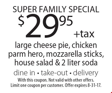 Super Family Special. $29.95 +tax large cheese pie, chicken parm hero, mozzarella sticks, house salad & 2 liter soda. Dine in. Take-out. Delivery. With this coupon. Not valid with other offers. Limit one coupon per customer. Offer expires 8-31-17.