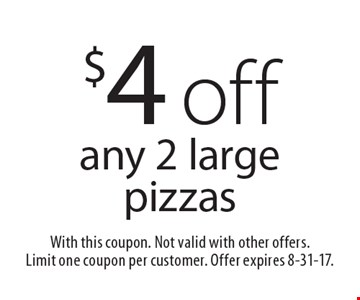 $4 off any 2 large pizzas. With this coupon. Not valid with other offers. Limit one coupon per customer. Offer expires 8-31-17.