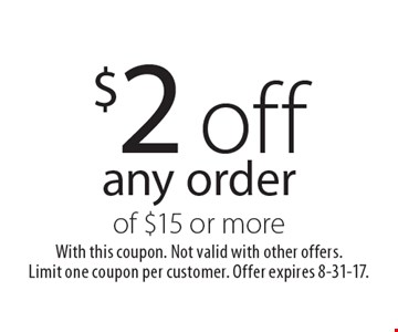 $2 off any order of $15 or more. With this coupon. Not valid with other offers. Limit one coupon per customer. Offer expires 8-31-17.
