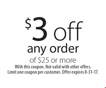 $3 off any order of $25 or more. With this coupon. Not valid with other offers. Limit one coupon per customer. Offer expires 8-31-17.